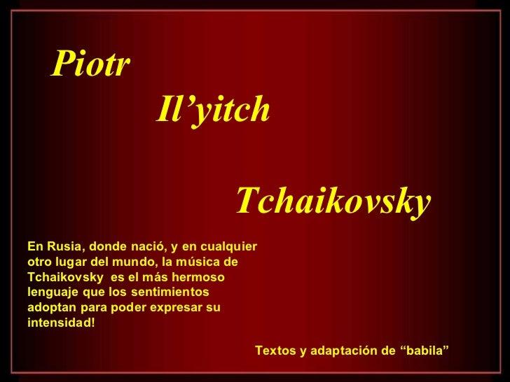 """Piotr Il'yitch  Tchaikovsky Textos y adaptación de """"babila"""" En Rusia, donde nació, y en cualquier otro lugar del mundo, la..."""