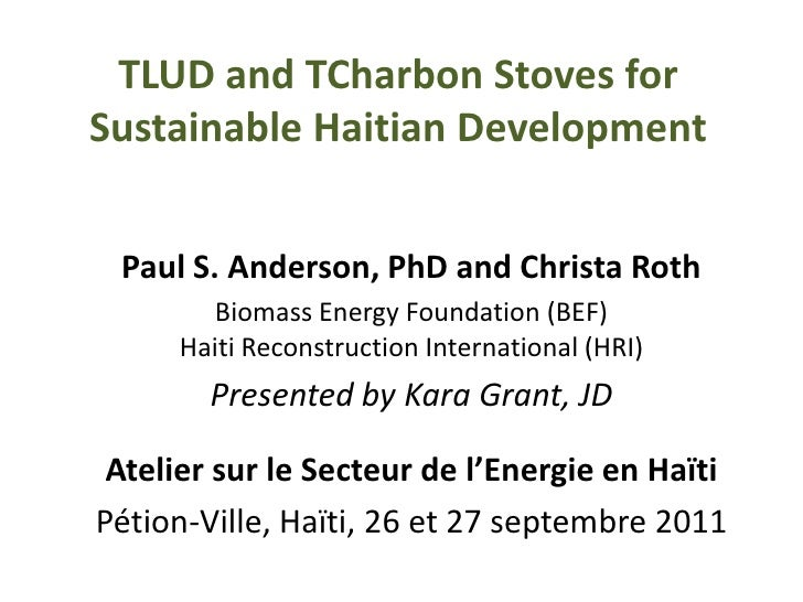 TLUD and TCharbon Stoves for Sustainable Haitian Development<br />Paul S. Anderson, PhD and Christa Roth<br />Biomass Ener...