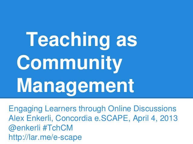 Teaching as Community Management Engaging Learners through Online Discussions Alex Enkerli, Concordia e.SCAPE, April 4, 20...