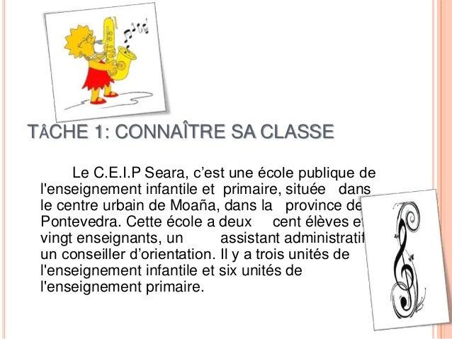 TÂCHE 1: CONNAÎTRE SA CLASSE Le C.E.I.P Seara, c'est une école publique de l'enseignement infantile et primaire, située da...