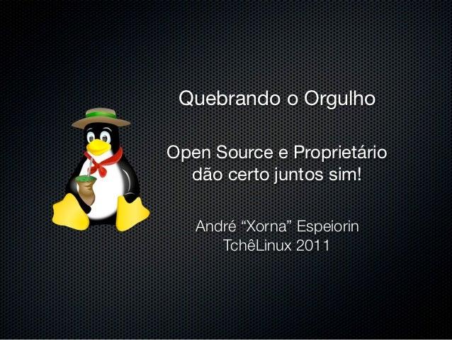 """Quebrando o OrgulhoOpen Source e Proprietário  dão certo juntos sim!   André """"Xorna"""" Espeiorin      TchêLinux 2011"""