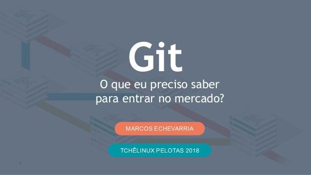 O que eu preciso saber para entrar no mercado? Git MARCOS ECHEVARRIA 1 TCHÊLINUX PELOTAS 2018