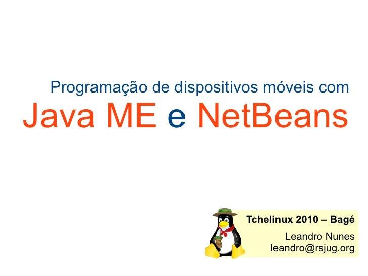 Programação de dispositivos móveis com Java ME  e  NetBeans Tchelinux 2010 – Bagé Leandro Nunes [email_address]