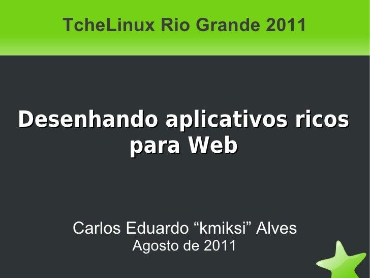 """TcheLinux Rio Grande 2011Desenhando aplicativos ricos        para Web    Carlos Eduardo """"kmiksi"""" Alves           Agosto de..."""
