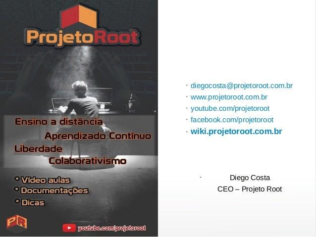 ● diegocosta@projetoroot.com.br ● www.projetoroot.com.br ● youtube.com/projetoroot ● facebook.com/projetoroot ● wiki.proje...