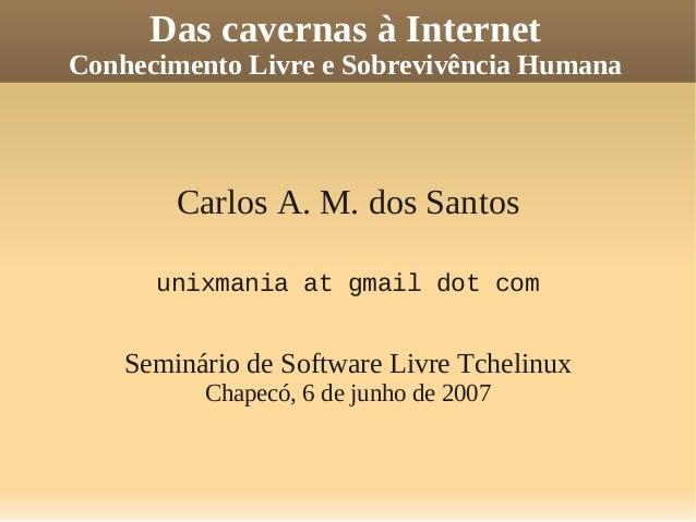 Das cavernas à Internet Conhecimento Livre e Sobrevivência Humana Carlos A. M. dos Santos unixmania at gmail dot com Semin...