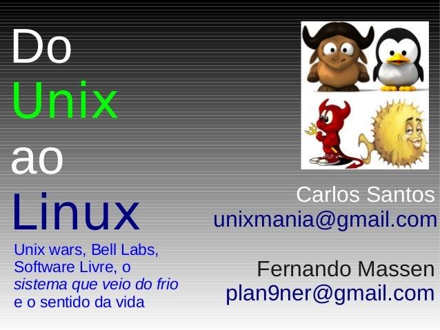 Do Unix ao Linux Unix wars, Bell Labs, Software Livre, o sistema que veio do frio e o sentido da vida Carlos Santos unixma...