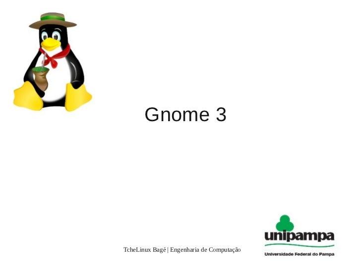 Gnome 3                     .TcheLinux Bagé | Engenharia de Computação   1