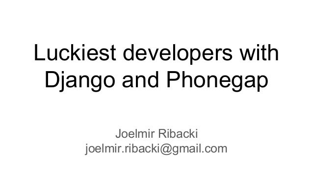 Luckiest developers with Django and Phonegap Joelmir Ribacki joelmir.ribacki@gmail.com