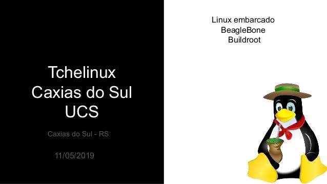 Tchelinux Caxias do Sul UCS Caxias do Sul - RS 11/05/2019 Linux embarcado BeagleBone Buildroot