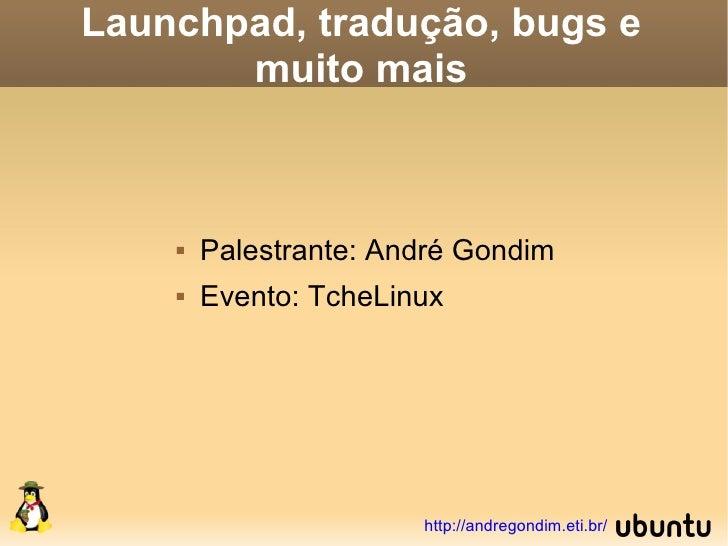 Launchpad, tradução, bugs e        muito mais           Palestrante: André Gondim        Evento: TcheLinux              ...