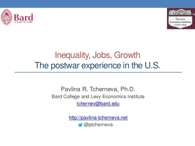 Inequality, Jobs, Growth The postwar experience in the U.S. Pavlina R. Tcherneva, Ph.D. Bard College and Levy Economics In...