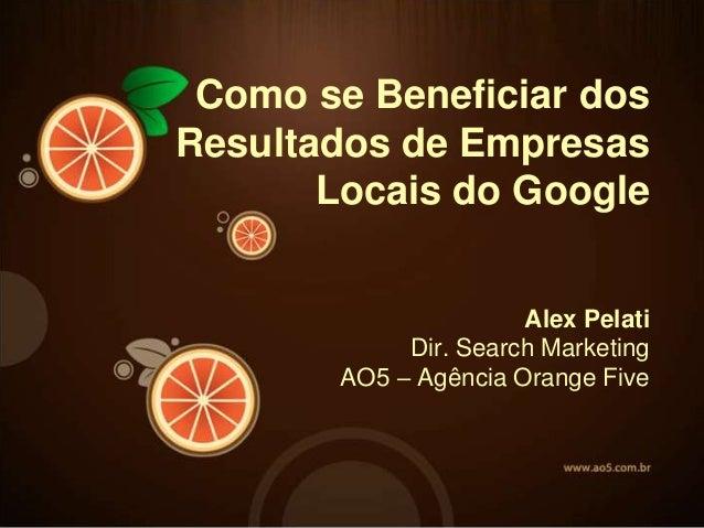 Alex Pelati Dir. Search Marketing AO5 – Agência Orange Five Como se Beneficiar dos Resultados de Empresas Locais do Google