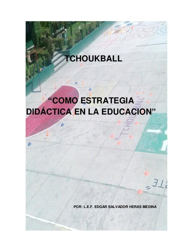 """TCHOUKBALL  """"COMO ESTRATEGIA DIDÁCTICA EN LA EDUCACION""""  POR: L.E.F. EDGAR SALVADOR HERAS MEDINA  1"""