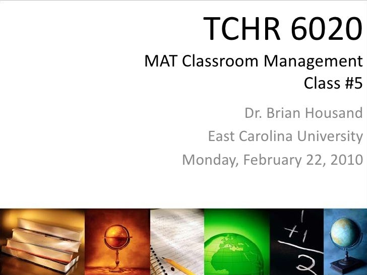 TCHR 6020MAT Classroom ManagementClass #5<br />Dr. Brian Housand<br />East Carolina University<br />Monday, February 22, 2...