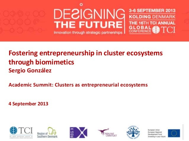 Fostering entrepreneurship in cluster ecosystems through biomimetics Sergio González Academic Summit: Clusters as entrepre...