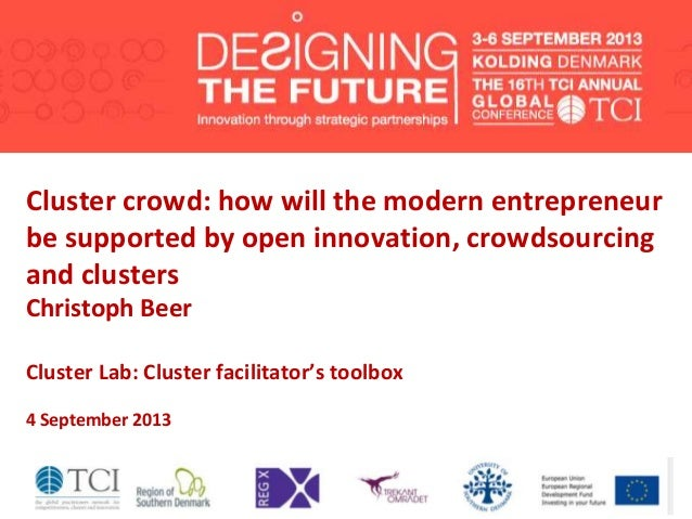 Cluster crowd: how will the modern entrepreneur be supported by open innovation, crowdsourcing and clusters Christoph Beer...