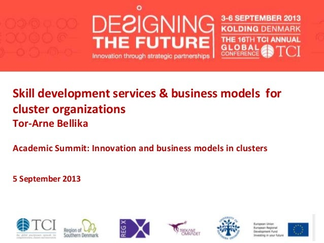 Skill development services & business models for cluster organizations Tor-Arne Bellika Academic Summit: Innovation and bu...