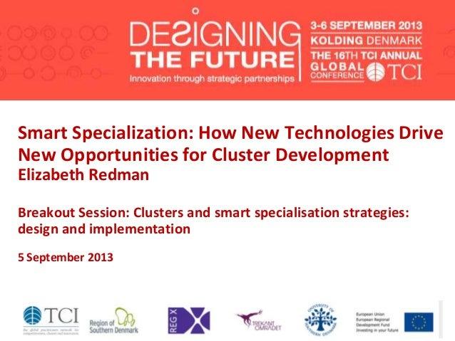 Smart Specialization: How New Technologies Drive New Opportunities for Cluster Development Elizabeth Redman Breakout Sessi...