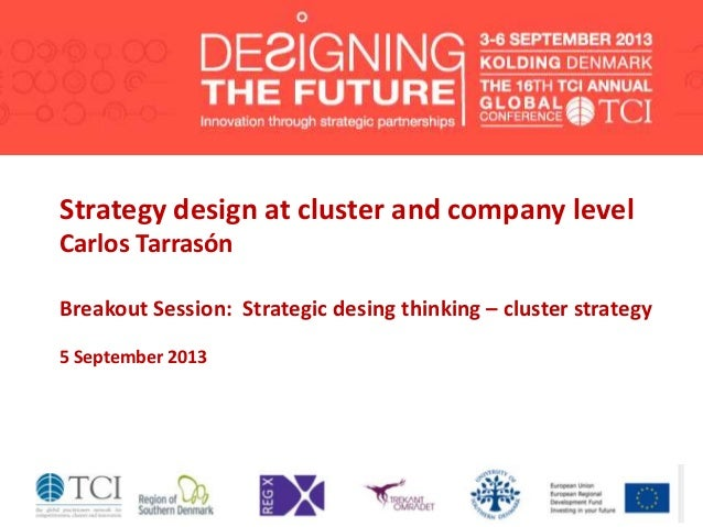 Strategy design at cluster and company level Carlos Tarrasón Breakout Session: Strategic desing thinking – cluster strateg...