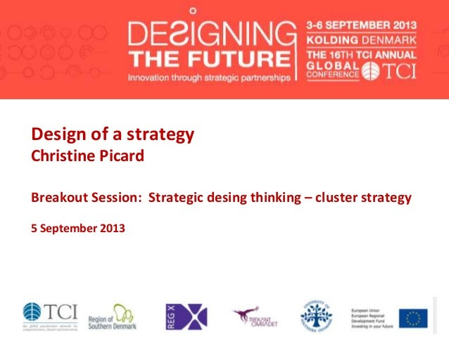 Design of a strategy Christine Picard Breakout Session: Strategic desing thinking – cluster strategy 5 September 2013