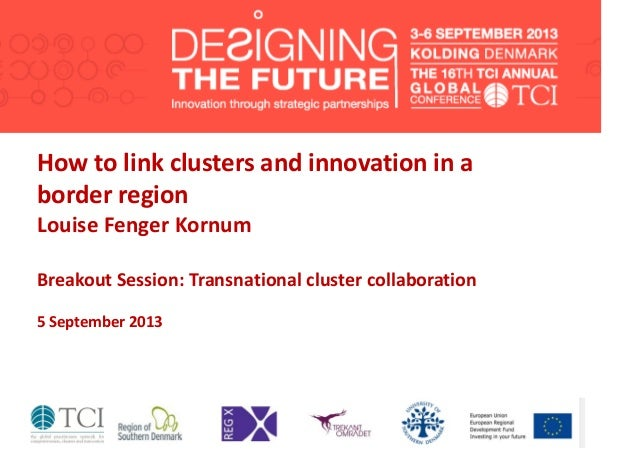 How to link clusters and innovation in a border region Louise Fenger Kornum Breakout Session: Transnational cluster collab...