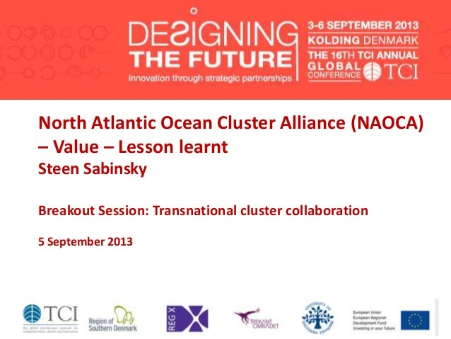 North Atlantic Ocean Cluster Alliance (NAOCA) – Value – Lesson learnt Steen Sabinsky Breakout Session: Transnational clust...