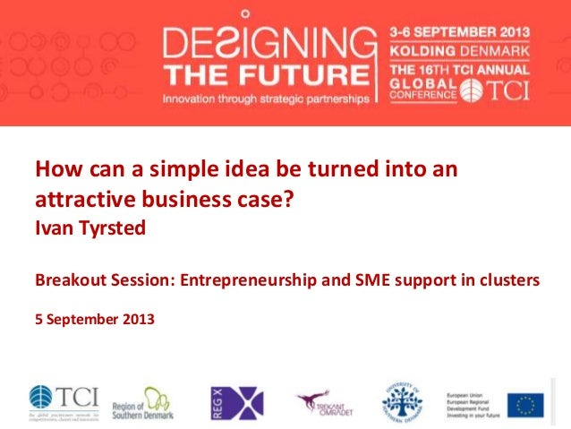 Ivan Tyrsted How can a simple idea be turned into an attractive business case? Ivan Tyrsted Breakout Session: Entrepreneur...