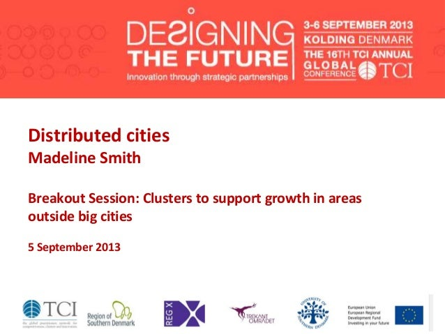 Distributed cities Madeline Smith Breakout Session: Clusters to support growth in areas outside big cities 5 September 2013