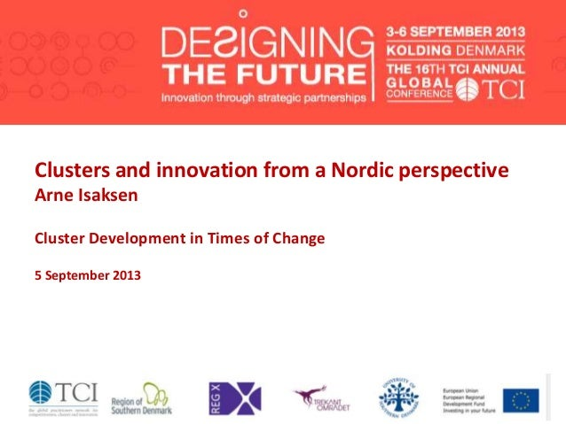 Clusters and innovation from a Nordic perspective Arne Isaksen Cluster Development in Times of Change 5 September 2013