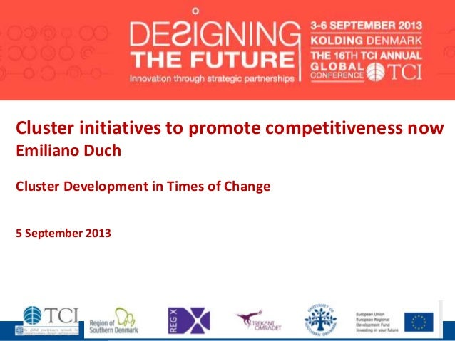 1 Cluster initiatives to promote competitiveness now Emiliano Duch Cluster Development in Times of Change 5 September 2013
