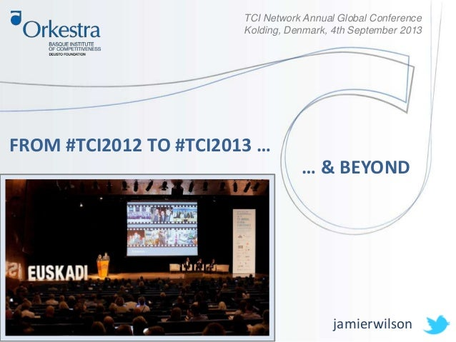 FROM #TCI2012 TO #TCI2013 … jamierwilson TCI Network Annual Global Conference Kolding, Denmark, 4th September 2013 … & BEY...