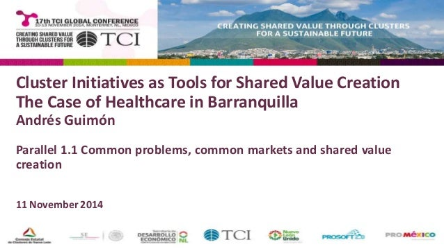 Cluster Initiatives as Tools for Shared Value Creation  The Case of Healthcare in Barranquilla  Andrés Guimón  Parallel 1....