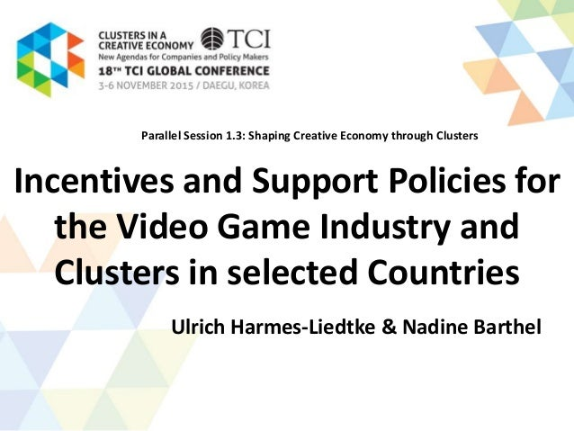Incentives and Support Policies for the Video Game Industry and Clusters in selected Countries Ulrich Harmes-Liedtke & Nad...