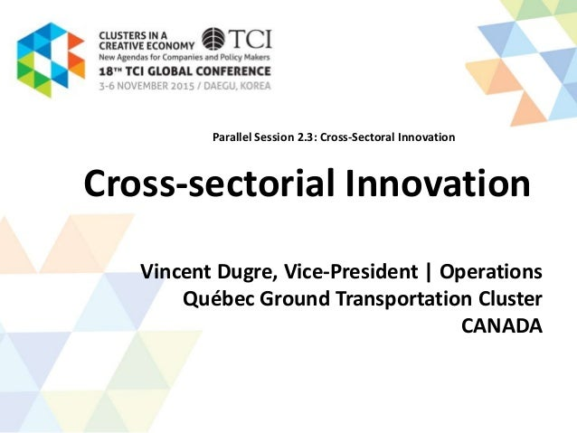 Cross-sectorial Innovation Vincent Dugre, Vice-President | Operations Québec Ground Transportation Cluster CANADA Parallel...