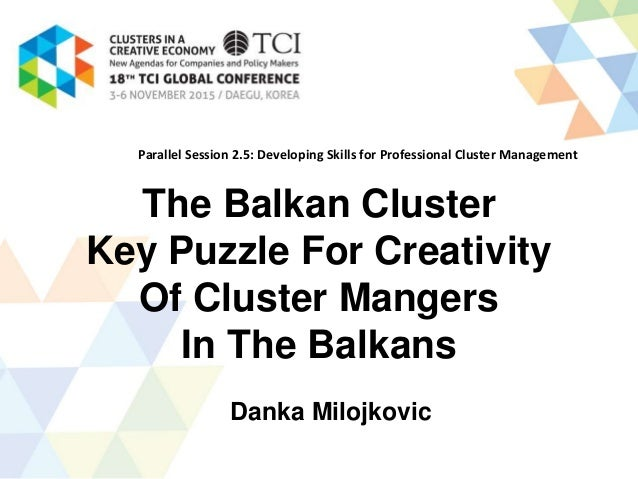 The Balkan Cluster Key Puzzle For Creativity Of Cluster Mangers In The Balkans Danka Milojkovic Parallel Session 2.5: Deve...