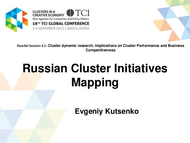 Russian Cluster Initiatives Mapping Evgeniy Kutsenko Parallel Session 3.1: Cluster dynamic research. Implications on Clust...