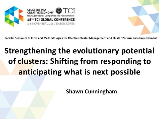 Strengthening the evolutionary potential of clusters: Shifting from responding to anticipating what is next possible Shawn...