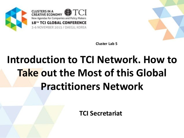 Introduction to TCI Network. How to Take out the Most of this Global Practitioners Network TCI Secretariat Cluster Lab 5
