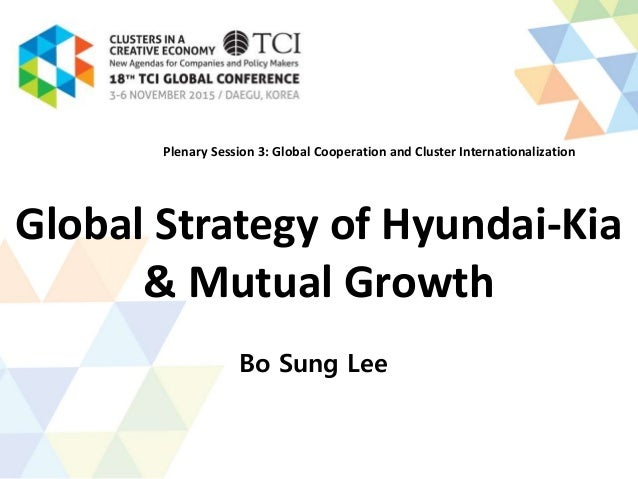 Global Strategy of Hyundai-Kia & Mutual Growth Bo Sung Lee Plenary Session 3: Global Cooperation and Cluster International...