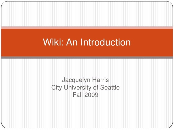 Jacquelyn HarrisCity University of SeattleFall 2009<br />Wiki: An Introduction<br />