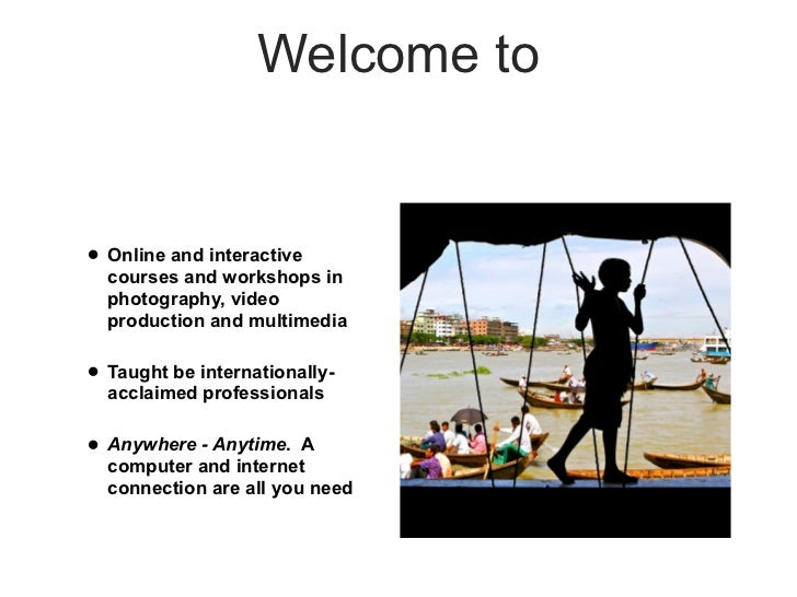 Welcome to• Online and interactive  courses and workshops in  photography, video  production and multimedia• Taught be int...