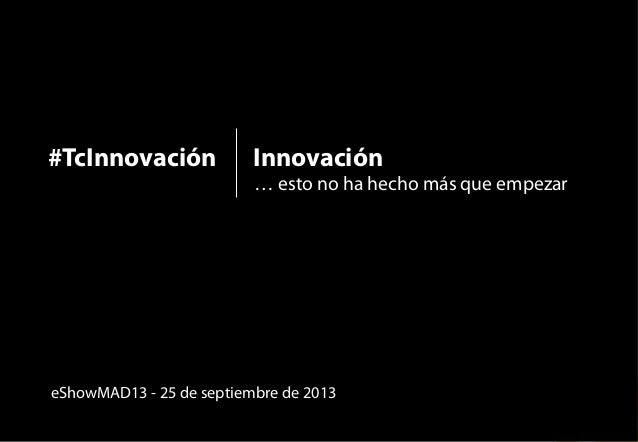 Innovación  eShowMAD13  #TcInnovación  … esto no ha hecho más que empezar  1  #TcInnovación  eShowMAD13 - 25 de septiembre...