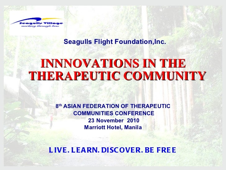 <ul><li>INNNOVATIONS IN THE THERAPEUTIC COMMUNITY </li></ul><ul><li>8 th  ASIAN FEDERATION OF THERAPEUTIC </li></ul><ul><l...