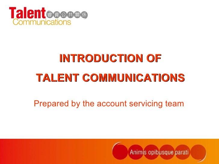 <ul><li>Prepared by the account servicing team </li></ul>INTRODUCTION OF TALENT COMMUNICATIONS