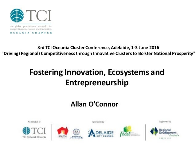 Fostering Innovation, Ecosystems and Entrepreneurship Allan O'Connor 3rdTCI Oceania Cluster Conference, Adelaide, 1-3 June...