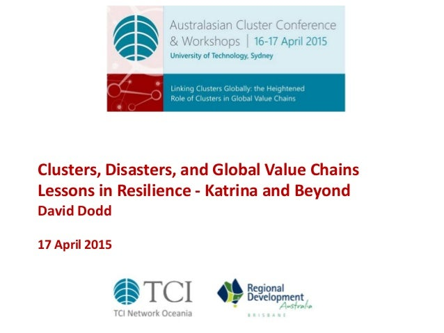 Clusters, Disasters, and Global Value Chains Lessons in Resilience - Katrina and Beyond David Dodd 17 April 2015