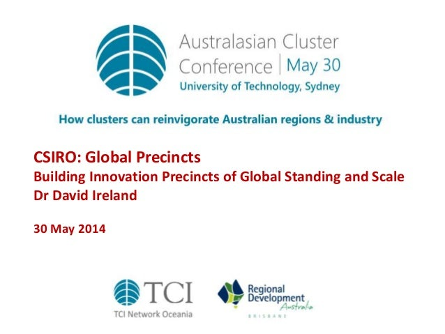 CSIRO: Global Precincts Building Innovation Precincts of Global Standing and Scale Dr David Ireland 30 May 2014
