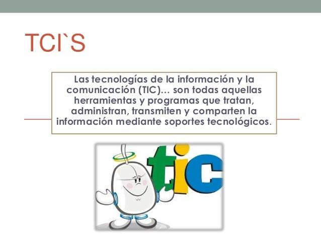 TCI`S Las tecnologías de la información y la comunicación (TIC)… son todas aquellas herramientas y programas que tratan, a...