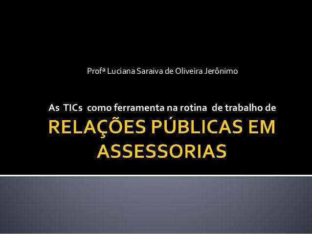 Profª Luciana Saraiva de Oliveira JerônimoAs TICs como ferramenta na rotina de trabalho de